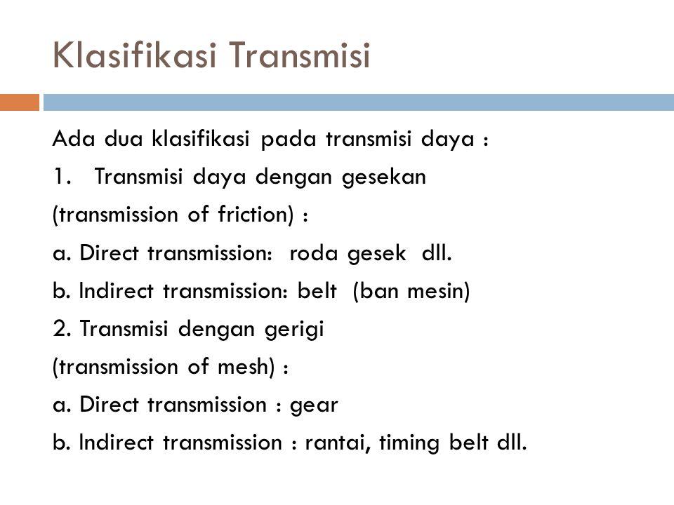 Klasifikasi Transmisi Ada dua klasifikasi pada transmisi daya : 1. Transmisi daya dengan gesekan (transmission of friction) : a. Direct transmission: