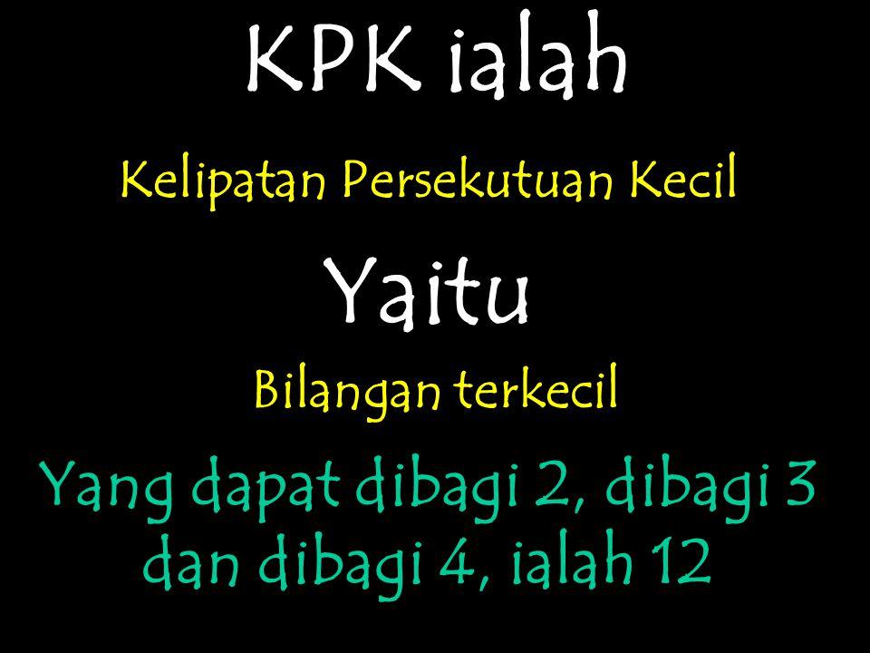 KPK ialah Kelipatan Persekutuan Kecil Yaitu Bilangan terkecil Yang dapat dibagi 2, dibagi 3 dan dibagi 4, ialah 12
