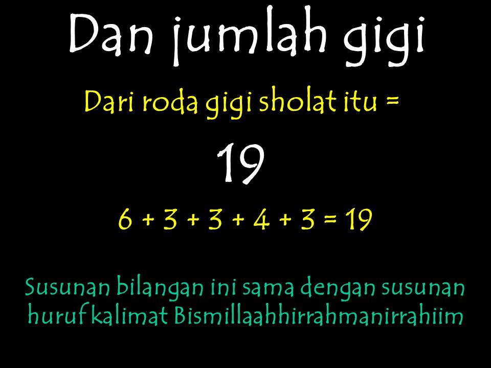 Dan jumlah gigi Dari roda gigi sholat itu = 19 6 + 3 + 3 + 4 + 3 = 19 Susunan bilangan ini sama dengan susunan huruf kalimat Bismillaahhirrahmanirrahi