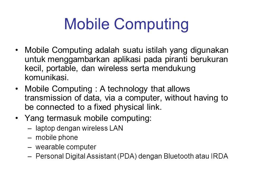 Mobile Computing Mobile Computing adalah suatu istilah yang digunakan untuk menggambarkan aplikasi pada piranti berukuran kecil, portable, dan wireles