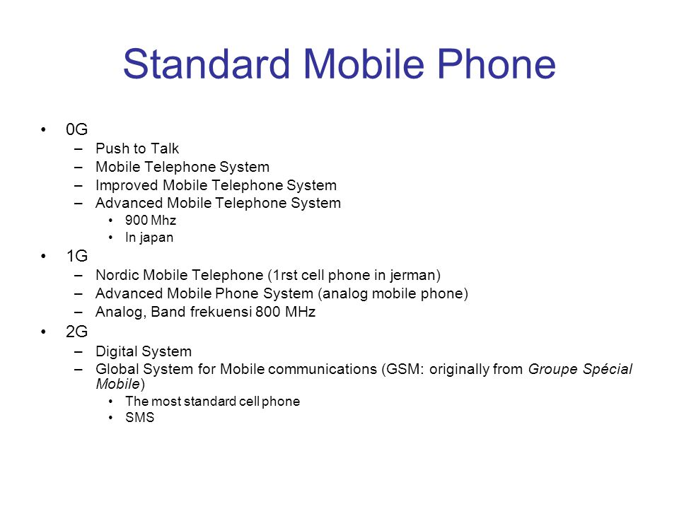 Standard Mobile Phone 0G –Push to Talk –Mobile Telephone System –Improved Mobile Telephone System –Advanced Mobile Telephone System 900 Mhz In japan 1G –Nordic Mobile Telephone (1rst cell phone in jerman) –Advanced Mobile Phone System (analog mobile phone) –Analog, Band frekuensi 800 MHz 2G –Digital System –Global System for Mobile communications (GSM: originally from Groupe Spécial Mobile) The most standard cell phone SMS