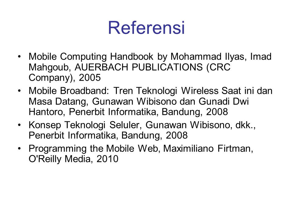 Referensi Mobile Computing Handbook by Mohammad Ilyas, Imad Mahgoub, AUERBACH PUBLICATIONS (CRC Company), 2005 Mobile Broadband: Tren Teknologi Wirele