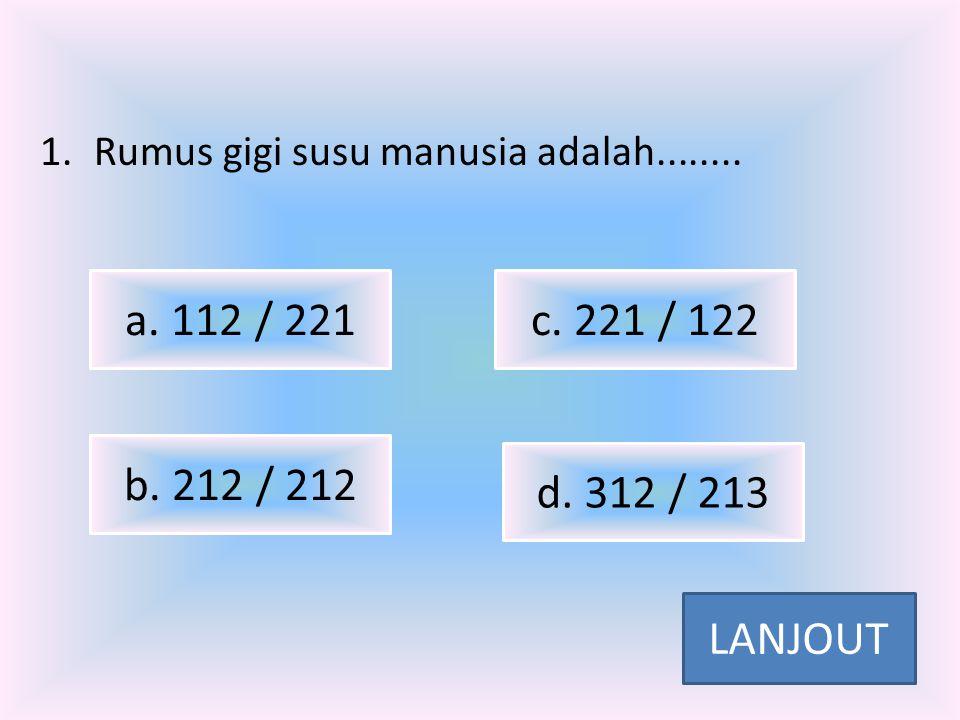 1.Rumus gigi susu manusia adalah........a. 112 / 221 b.