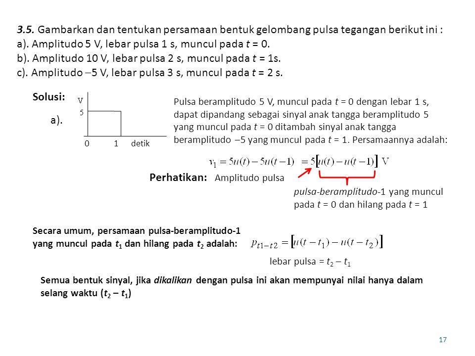 17 3.5. Gambarkan dan tentukan persamaan bentuk gelombang pulsa tegangan berikut ini : a). Amplitudo 5 V, lebar pulsa 1 s, muncul pada t = 0. b). Ampl
