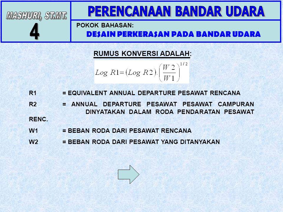 POKOK BAHASAN: DESAIN PERKERASAN PADA BANDAR UDARA RUMUS KONVERSI ADALAH: R1= EQUIVALENT ANNUAL DEPARTURE PESAWAT RENCANA R2= ANNUAL DEPARTURE PESAWAT