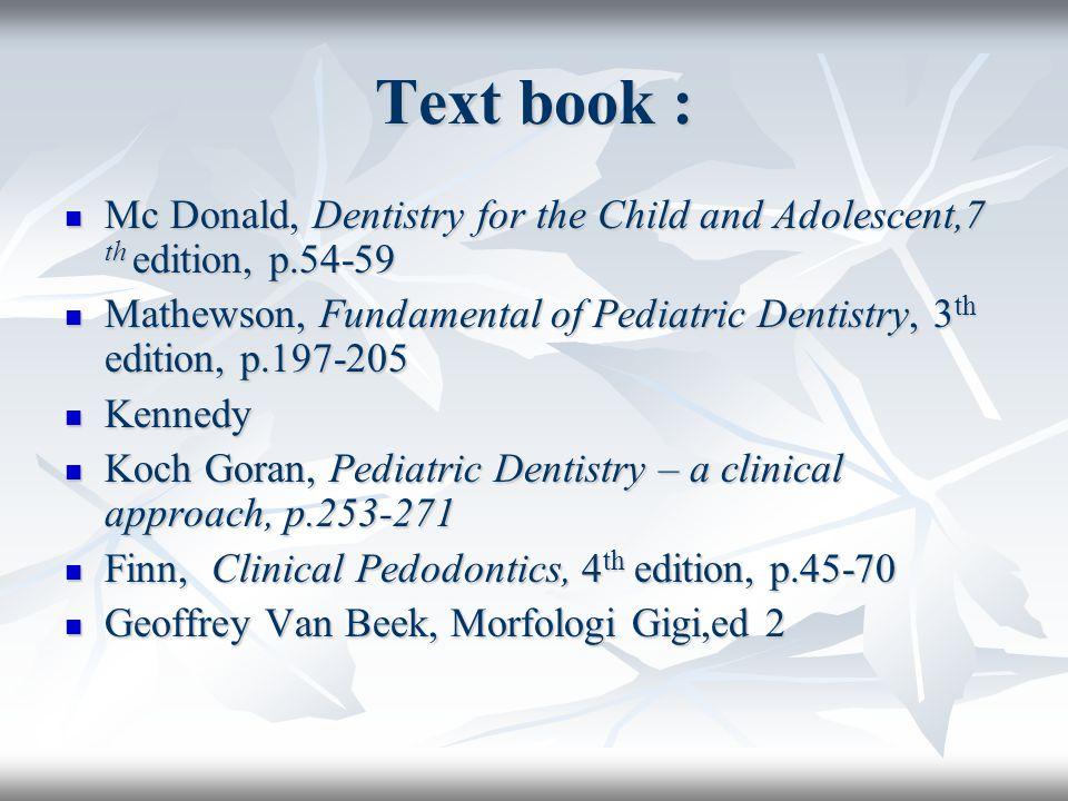 Text book : Mc Donald, Dentistry for the Child and Adolescent,7 th edition, p.54-59 Mc Donald, Dentistry for the Child and Adolescent,7 th edition, p.54-59 Mathewson, Fundamental of Pediatric Dentistry, 3 th edition, p.197-205 Mathewson, Fundamental of Pediatric Dentistry, 3 th edition, p.197-205 Kennedy Kennedy Koch Goran, Pediatric Dentistry – a clinical approach, p.253-271 Koch Goran, Pediatric Dentistry – a clinical approach, p.253-271 Finn, Clinical Pedodontics, 4 th edition, p.45-70 Finn, Clinical Pedodontics, 4 th edition, p.45-70 Geoffrey Van Beek, Morfologi Gigi,ed 2 Geoffrey Van Beek, Morfologi Gigi,ed 2