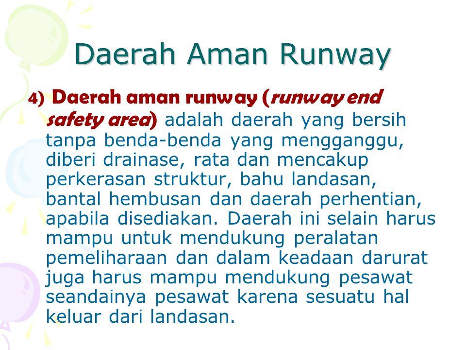 Daerah Aman Runway 4) Daerah aman runway (runway end safety area) adalah daerah yang bersih tanpa benda-benda yang mengganggu, diberi drainase, rata d