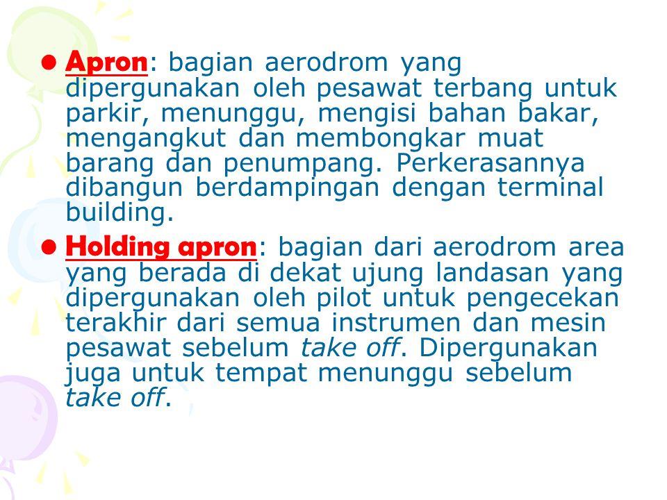 Apron : bagian aerodrom yang dipergunakan oleh pesawat terbang untuk parkir, menunggu, mengisi bahan bakar, mengangkut dan membongkar muat barang dan