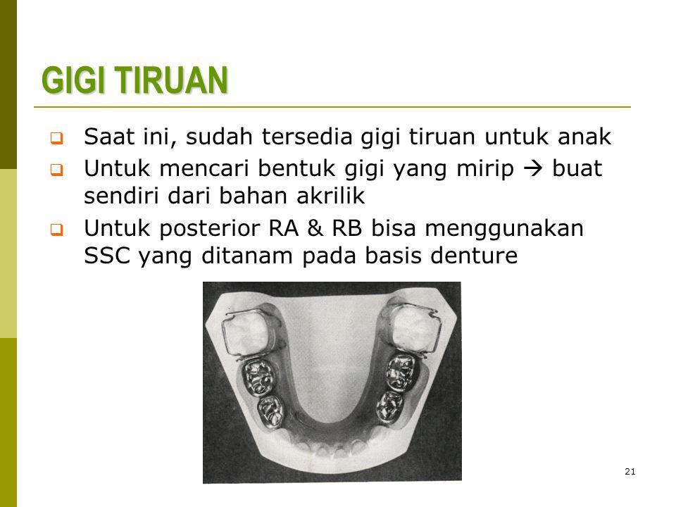 21 GIGI TIRUAN  Saat ini, sudah tersedia gigi tiruan untuk anak  Untuk mencari bentuk gigi yang mirip  buat sendiri dari bahan akrilik  Untuk posterior RA & RB bisa menggunakan SSC yang ditanam pada basis denture