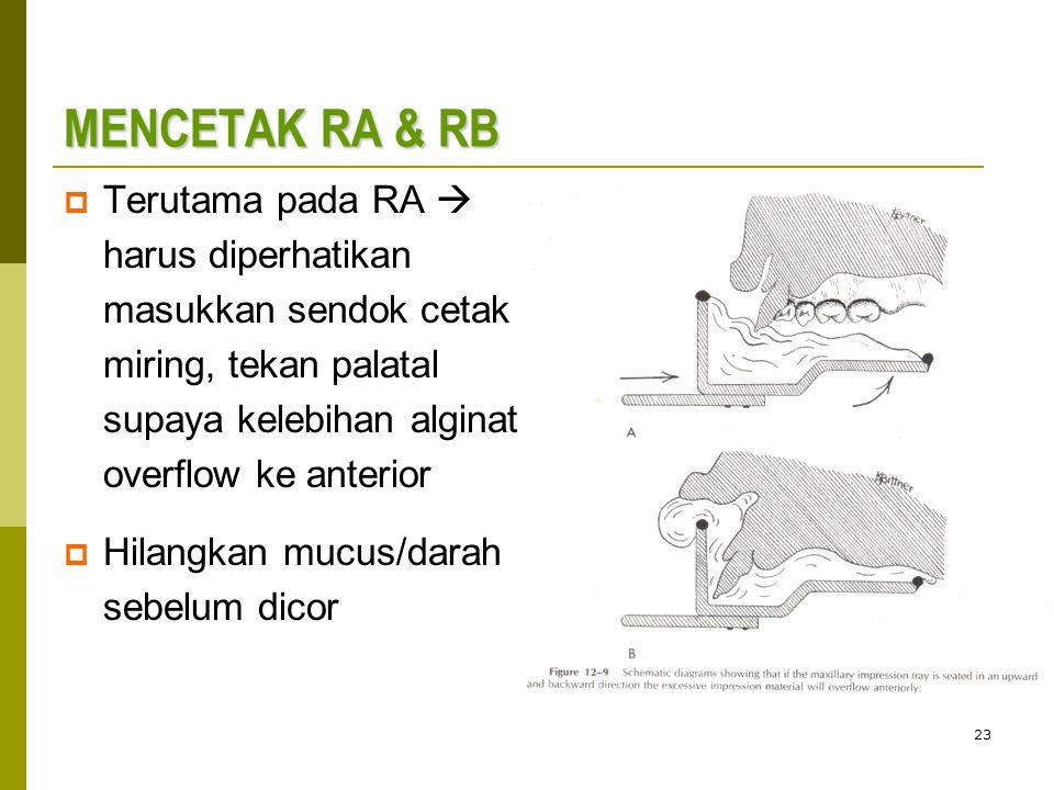 23 MENCETAK RA & RB  Terutama pada RA  harus diperhatikan masukkan sendok cetak miring, tekan palatal supaya kelebihan alginat overflow ke anterior  Hilangkan mucus/darah sebelum dicor