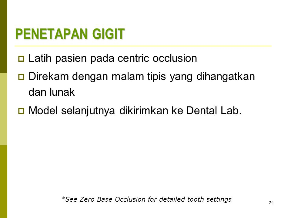 24 PENETAPAN GIGIT  Latih pasien pada centric occlusion  Direkam dengan malam tipis yang dihangatkan dan lunak  Model selanjutnya dikirimkan ke Dental Lab.