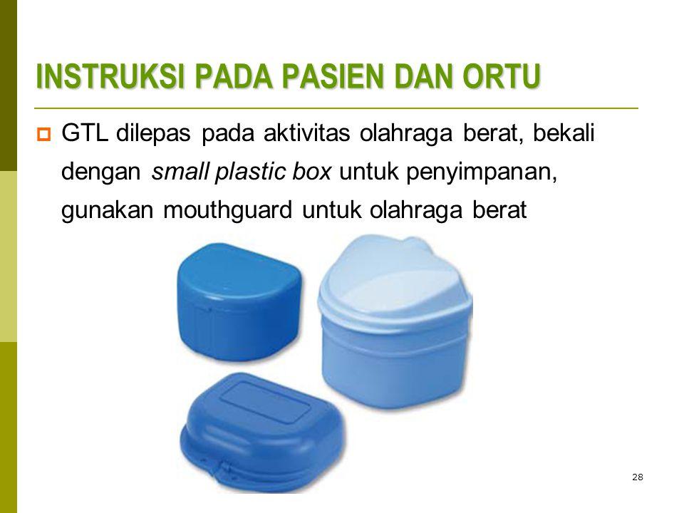 28 INSTRUKSI PADA PASIEN DAN ORTU  GTL dilepas pada aktivitas olahraga berat, bekali dengan small plastic box untuk penyimpanan, gunakan mouthguard untuk olahraga berat