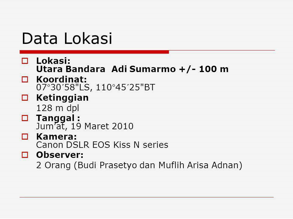 Data Lokasi  Lokasi: Utara Bandara Adi Sumarmo +/- 100 m  Koordinat: 07°30´58 LS, 110°45´25 BT  Ketinggian 128 m dpl  Tanggal : Jum'at, 19 Maret 2010  Kamera: Canon DSLR EOS Kiss N series  Observer: 2 Orang (Budi Prasetyo dan Muflih Arisa Adnan)