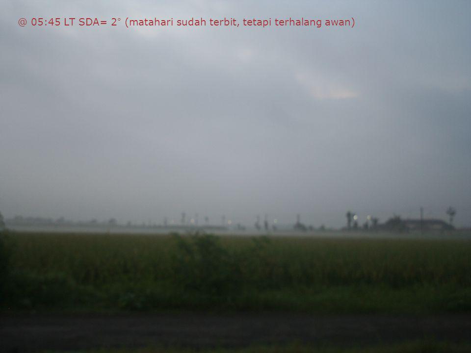 @ 05:45 LT SDA= 2° (matahari sudah terbit, tetapi terhalang awan)