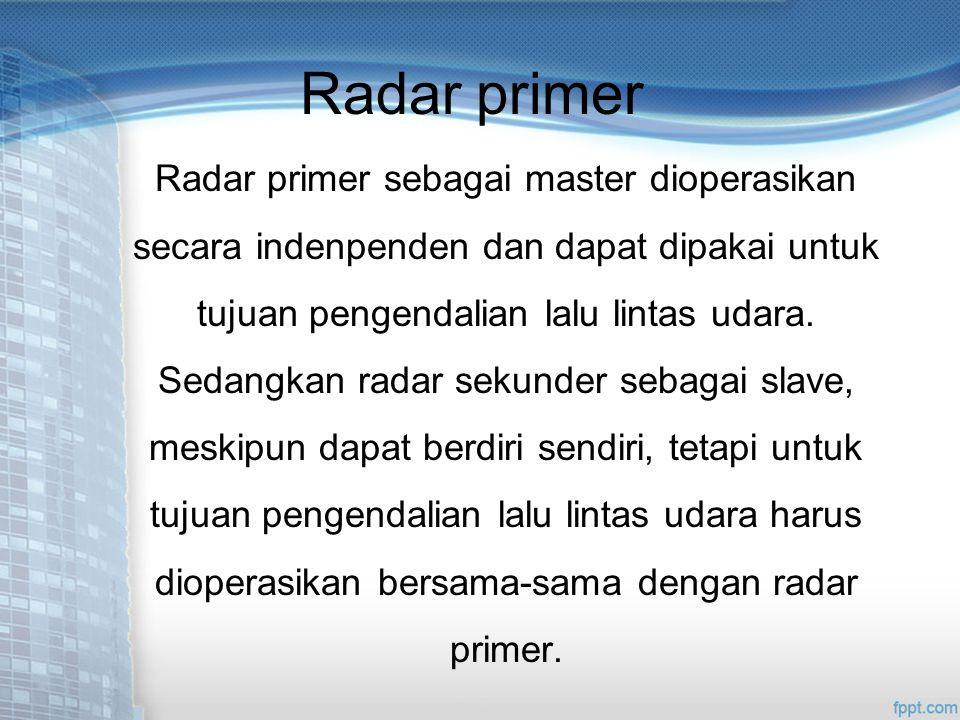 Radar primer Radar primer sebagai master dioperasikan secara indenpenden dan dapat dipakai untuk tujuan pengendalian lalu lintas udara.