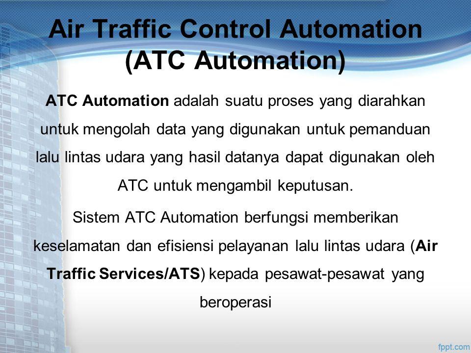Air Traffic Control Automation (ATC Automation) ATC Automation adalah suatu proses yang diarahkan untuk mengolah data yang digunakan untuk pemanduan lalu lintas udara yang hasil datanya dapat digunakan oleh ATC untuk mengambil keputusan.