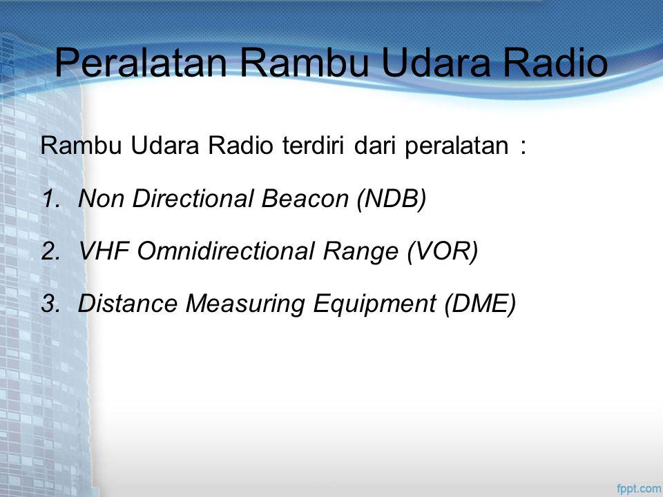 Peralatan Rambu Udara Radio Rambu Udara Radio terdiri dari peralatan : 1.Non Directional Beacon (NDB) 2.VHF Omnidirectional Range (VOR) 3.Distance Measuring Equipment (DME)