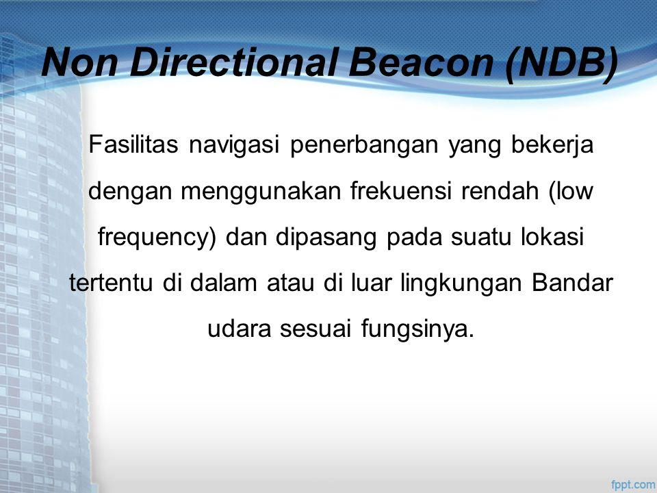 Non Directional Beacon (NDB) Fasilitas navigasi penerbangan yang bekerja dengan menggunakan frekuensi rendah (low frequency) dan dipasang pada suatu lokasi tertentu di dalam atau di luar lingkungan Bandar udara sesuai fungsinya.
