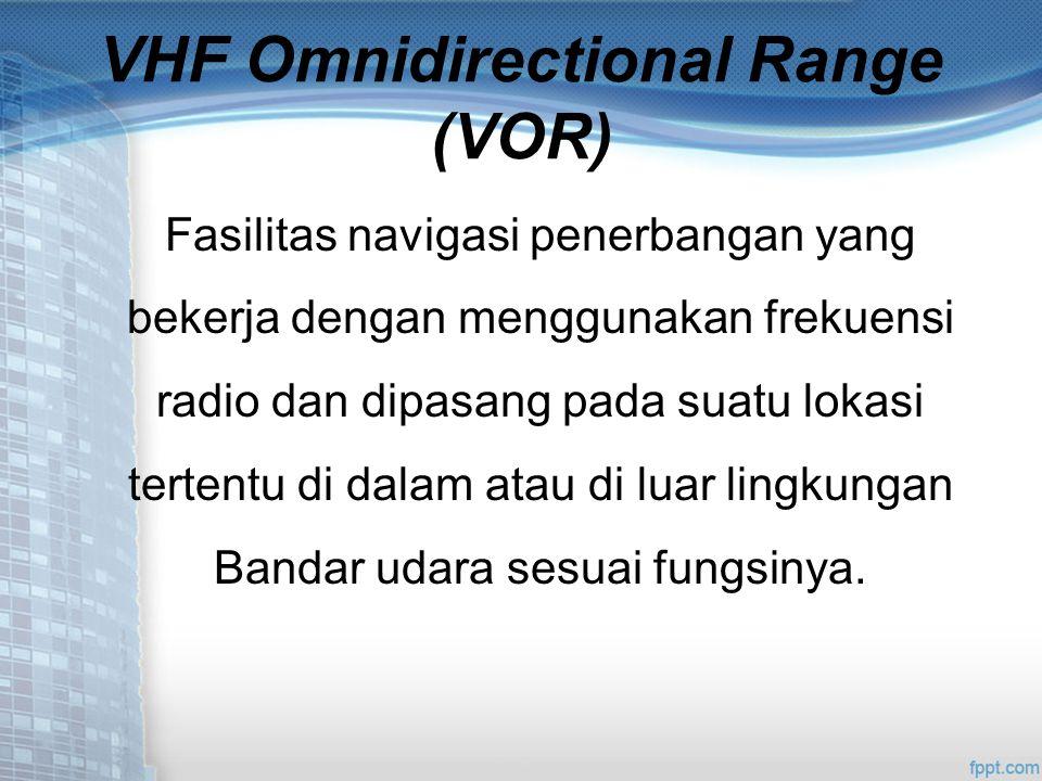 VHF Omnidirectional Range (VOR) Fasilitas navigasi penerbangan yang bekerja dengan menggunakan frekuensi radio dan dipasang pada suatu lokasi tertentu di dalam atau di luar lingkungan Bandar udara sesuai fungsinya.
