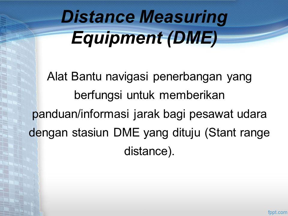 Distance Measuring Equipment (DME) Alat Bantu navigasi penerbangan yang berfungsi untuk memberikan panduan/informasi jarak bagi pesawat udara dengan stasiun DME yang dituju (Stant range distance).