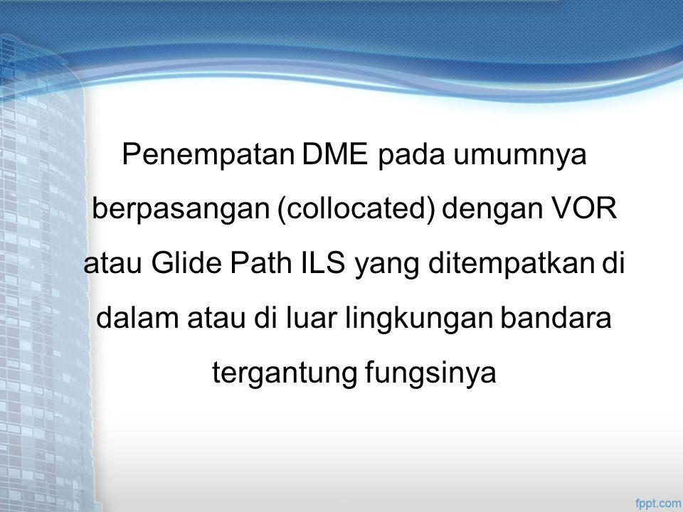 Penempatan DME pada umumnya berpasangan (collocated) dengan VOR atau Glide Path ILS yang ditempatkan di dalam atau di luar lingkungan bandara tergantung fungsinya