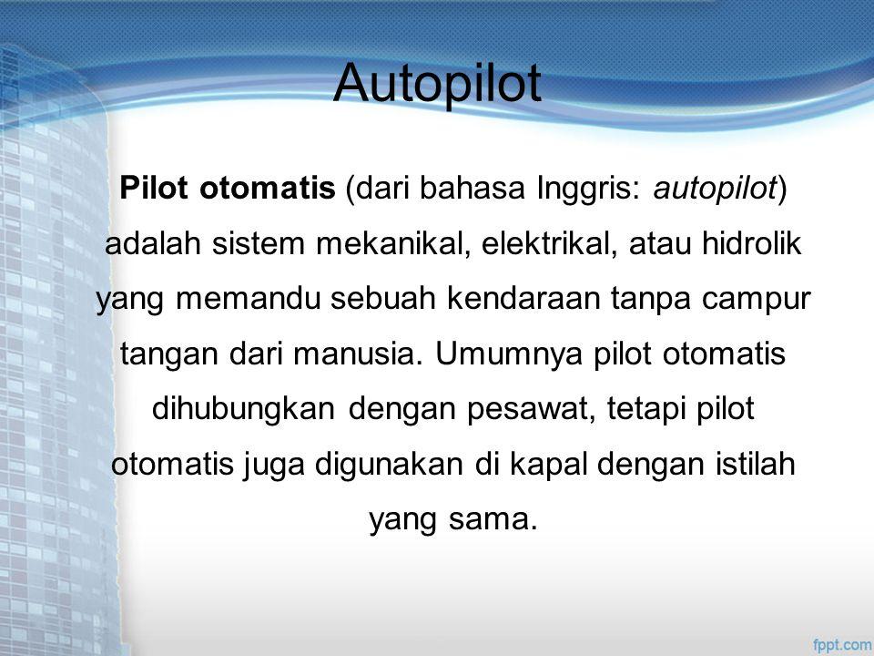 Autopilot Pilot otomatis (dari bahasa Inggris: autopilot) adalah sistem mekanikal, elektrikal, atau hidrolik yang memandu sebuah kendaraan tanpa campur tangan dari manusia.