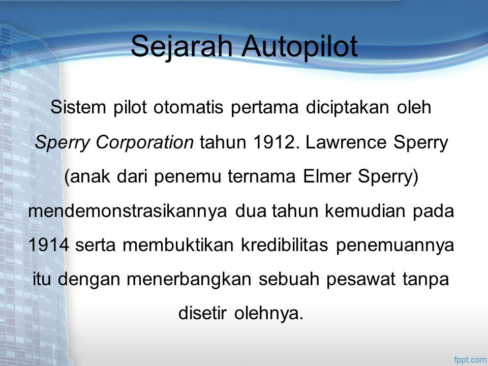 Sejarah Autopilot Sistem pilot otomatis pertama diciptakan oleh Sperry Corporation tahun 1912.