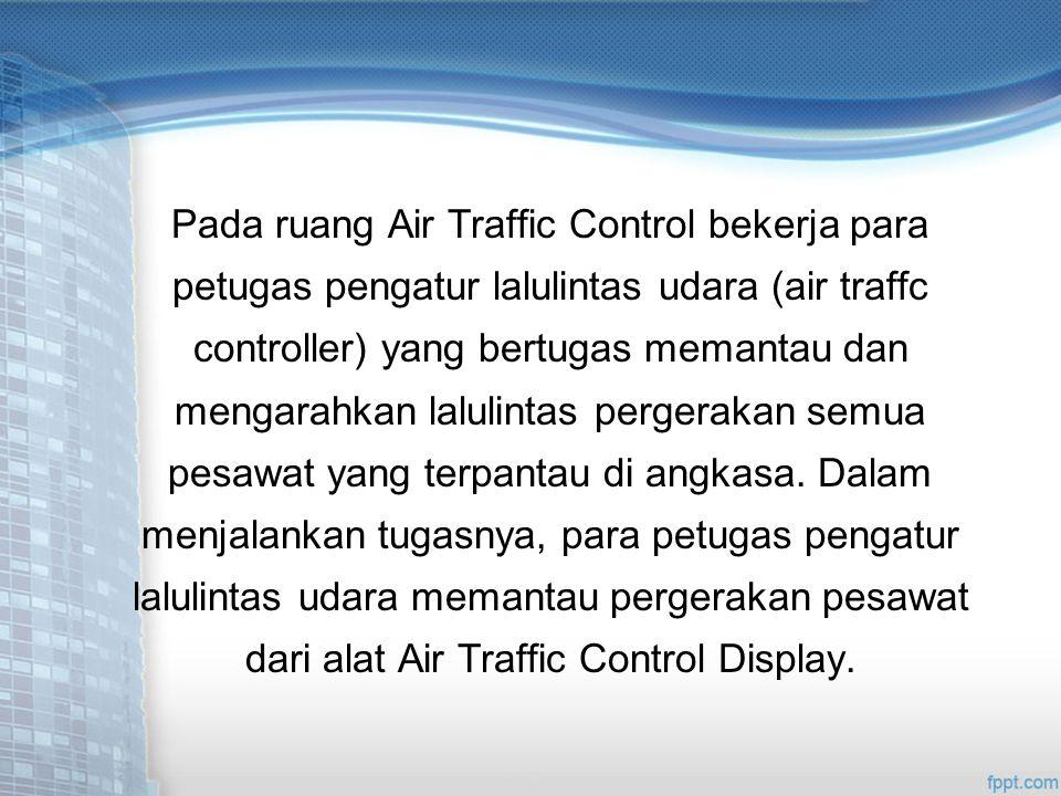 Pada ruang Air Traffic Control bekerja para petugas pengatur lalulintas udara (air traffc controller) yang bertugas memantau dan mengarahkan lalulintas pergerakan semua pesawat yang terpantau di angkasa.