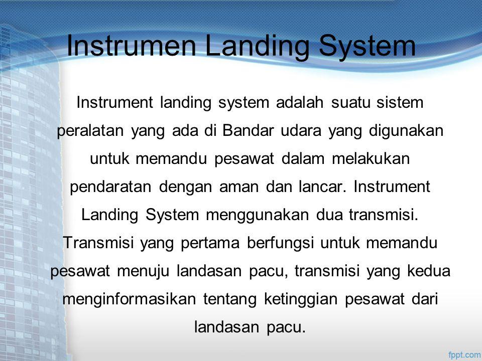 Instrumen Landing System Instrument landing system adalah suatu sistem peralatan yang ada di Bandar udara yang digunakan untuk memandu pesawat dalam melakukan pendaratan dengan aman dan lancar.