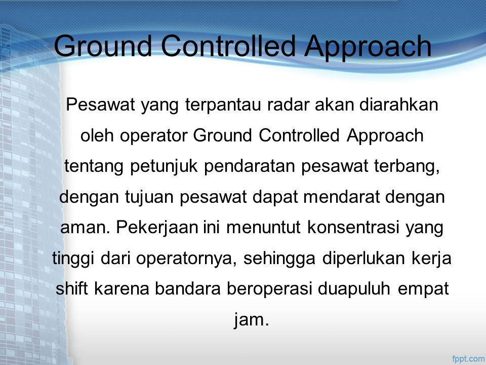 Ground Controlled Approach Pesawat yang terpantau radar akan diarahkan oleh operator Ground Controlled Approach tentang petunjuk pendaratan pesawat terbang, dengan tujuan pesawat dapat mendarat dengan aman.