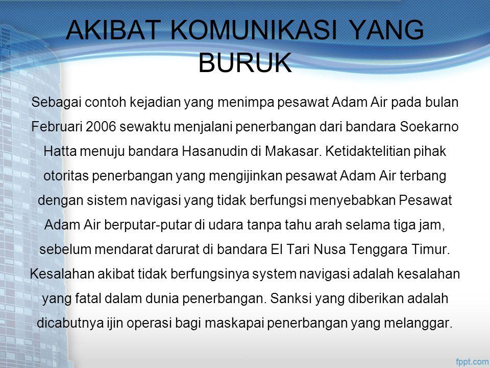 AKIBAT KOMUNIKASI YANG BURUK Sebagai contoh kejadian yang menimpa pesawat Adam Air pada bulan Februari 2006 sewaktu menjalani penerbangan dari bandara Soekarno Hatta menuju bandara Hasanudin di Makasar.