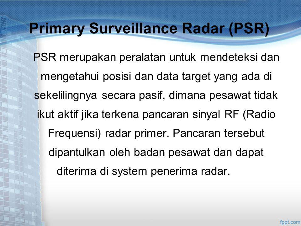 Primary Surveillance Radar (PSR) PSR merupakan peralatan untuk mendeteksi dan mengetahui posisi dan data target yang ada di sekelilingnya secara pasif, dimana pesawat tidak ikut aktif jika terkena pancaran sinyal RF (Radio Frequensi) radar primer.