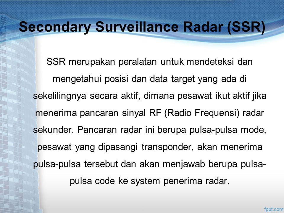 Secondary Surveillance Radar (SSR) SSR merupakan peralatan untuk mendeteksi dan mengetahui posisi dan data target yang ada di sekelilingnya secara aktif, dimana pesawat ikut aktif jika menerima pancaran sinyal RF (Radio Frequensi) radar sekunder.