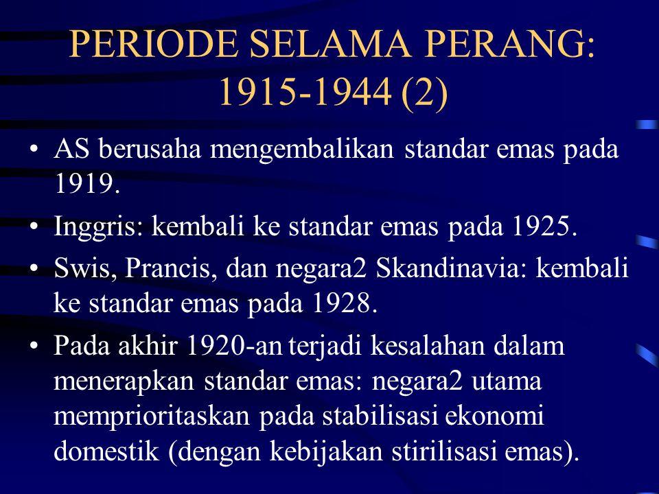 PERIODE SELAMA PERANG: 1915-1944 (1) Pada Agustus 1914 standar emas klasik berakhir, karena negara2 utama (Inggris, Prancis, Jerman, dan Rusia) menghentikan penebusan wesel bank dalam emas dan mengembargo ekspor emas.