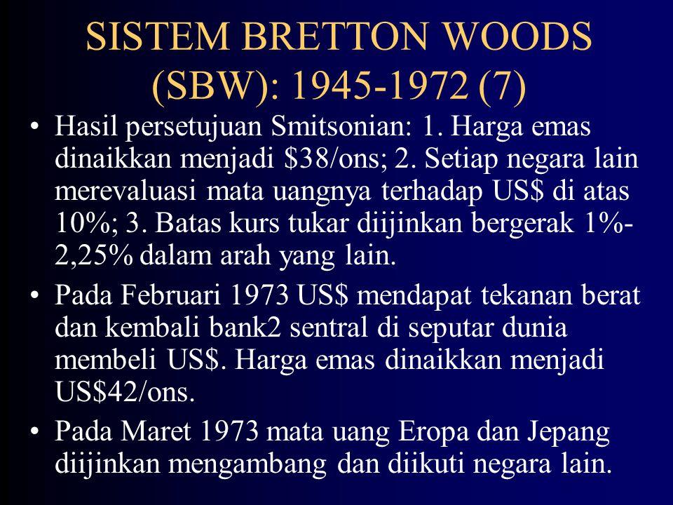 SISTEM BRETTON WOODS (SBW): 1945-1972 (6) Standar tukar dollar berdasarkan emas menjadi tidak efektif karena menghadapi kebijakan moneter ekspansif dan meningkatnya inflasi di AS.