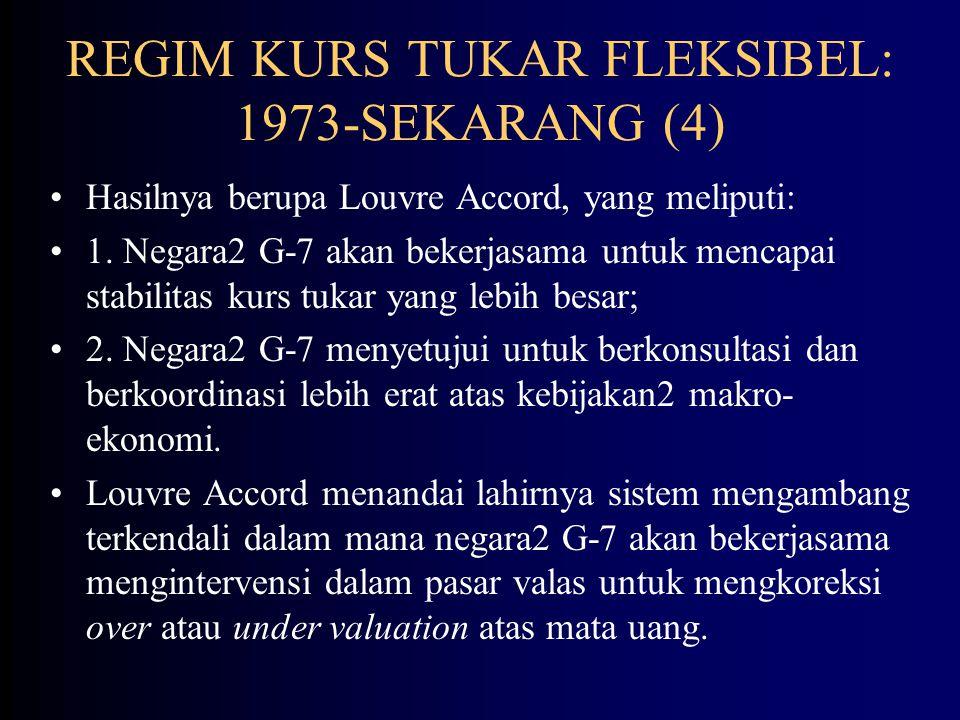 REGIM KURS TUKAR FLEKSIBEL: 1973-SEKARANG (3) Plaza Accord berisi persetujuan bahwa anggota G-5 setuju untuk mendepresiasi US$ terhadap mata uang paling utama untuk memecahkan masalah defisit perdagangan AS dan mengung- kapkan keinginannya untuk mengintervensi di pasar valas untuk merealisasikan tujuan ini.