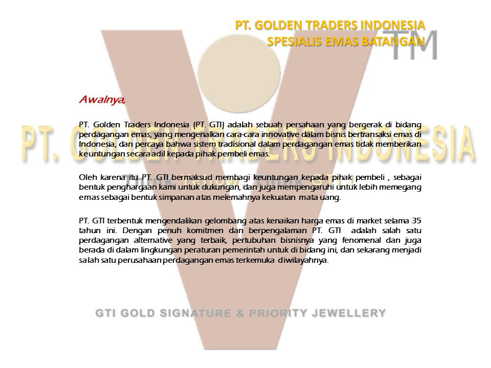 PT. GOLDEN TRADERS INDONESIA SPESIALIS EMAS BATANGAN Awalnya, PT. Golden Traders Indonesia (PT. GTI) adalah sebuah persahaan yang bergerak di bidang p