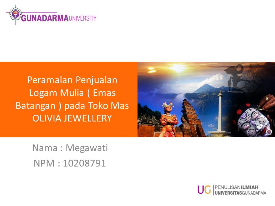 Peramalan Penjualan Logam Mulia ( Emas Batangan ) pada Toko Mas OLIVIA JEWELLERY Nama : Megawati NPM : 10208791