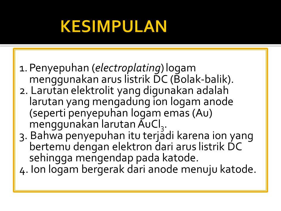 1.Penyepuhan (electroplating) logam menggunakan arus listrik DC (Bolak-balik). 2. Larutan elektrolit yang digunakan adalah larutan yang mengadung ion