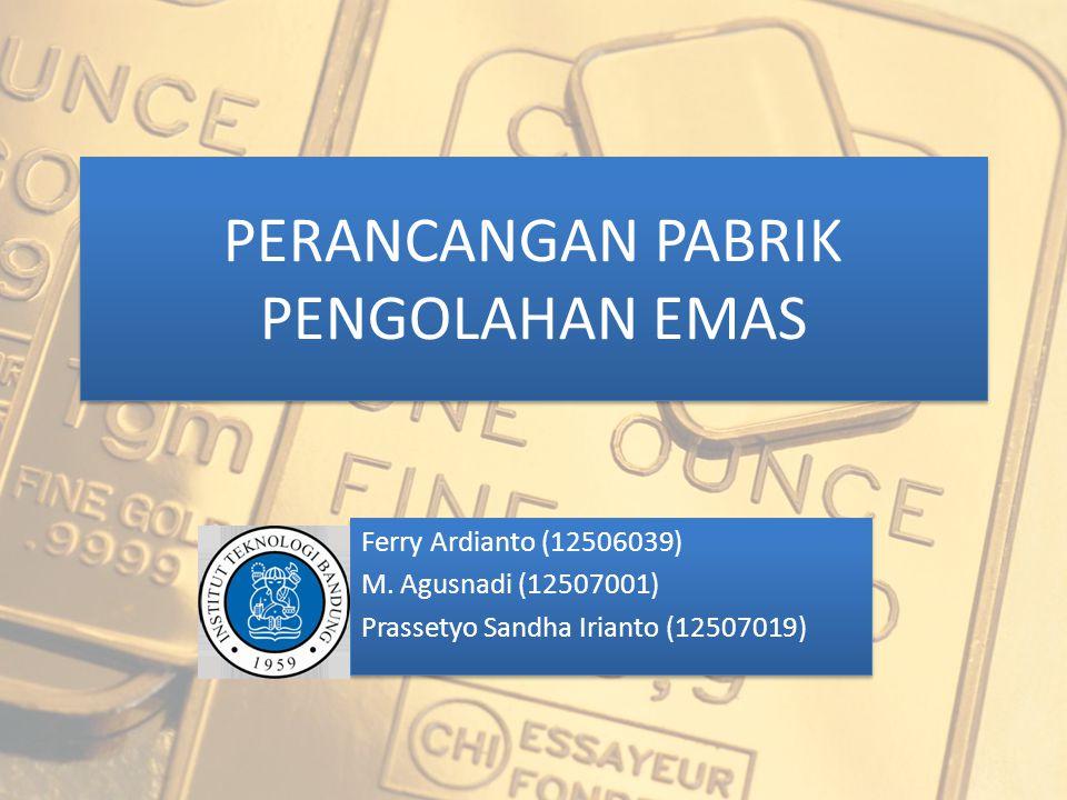 PERANCANGAN PABRIK PENGOLAHAN EMAS Ferry Ardianto (12506039) M. Agusnadi (12507001) Prassetyo Sandha Irianto (12507019) Ferry Ardianto (12506039) M. A