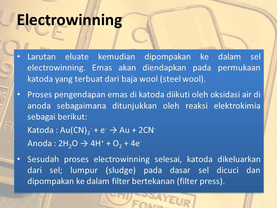 Electrowinning Larutan eluate kemudian dipompakan ke dalam sel electrowinning. Emas akan diendapkan pada permukaan katoda yang terbuat dari baja wool