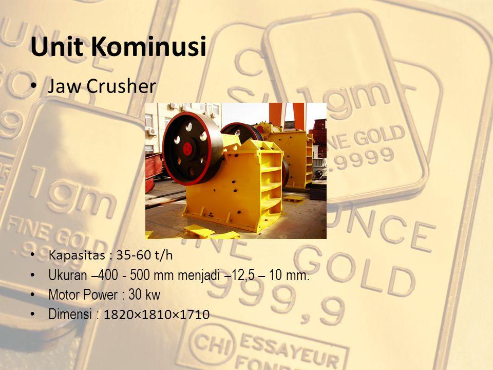 Unit Kominusi Jaw Crusher Kapasitas : 35-60 t/h Ukuran –400 - 500 mm menjadi –12,5 – 10 mm. Motor Power : 30 kw Dimensi : 1820×1810×1710