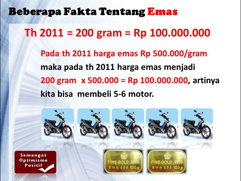 Th 2011 = 200 gram = Rp 100.000.000 Pada th 2011 harga emas Rp 500.000/gram maka pada th 2011 harga emas menjadi 200 gram x 500.000 = Rp 100.000.000, artinya kita bisa membeli 5-6 motor.