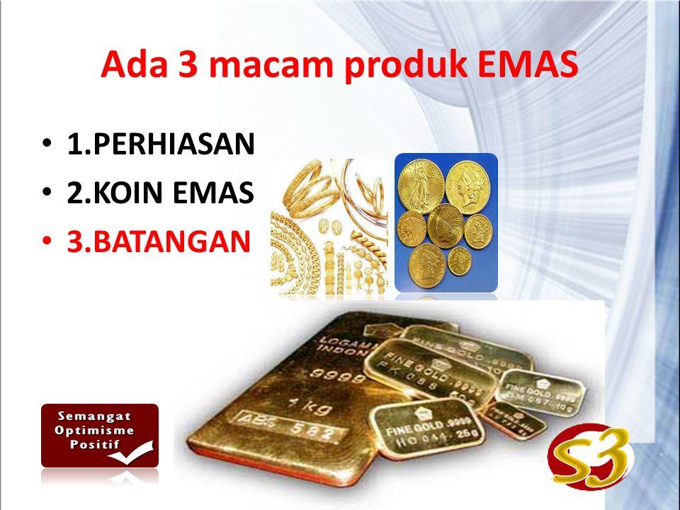 Ada 3 macam produk EMAS 1.PERHIASAN 2.KOIN EMAS 3.BATANGAN