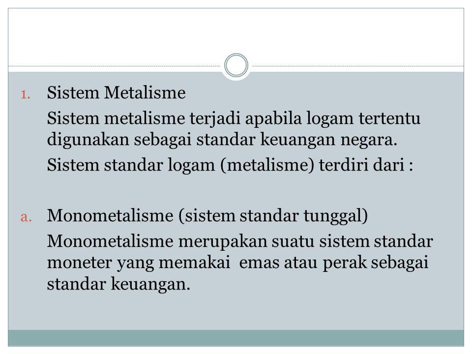1. Sistem Metalisme Sistem metalisme terjadi apabila logam tertentu digunakan sebagai standar keuangan negara. Sistem standar logam (metalisme) terdir