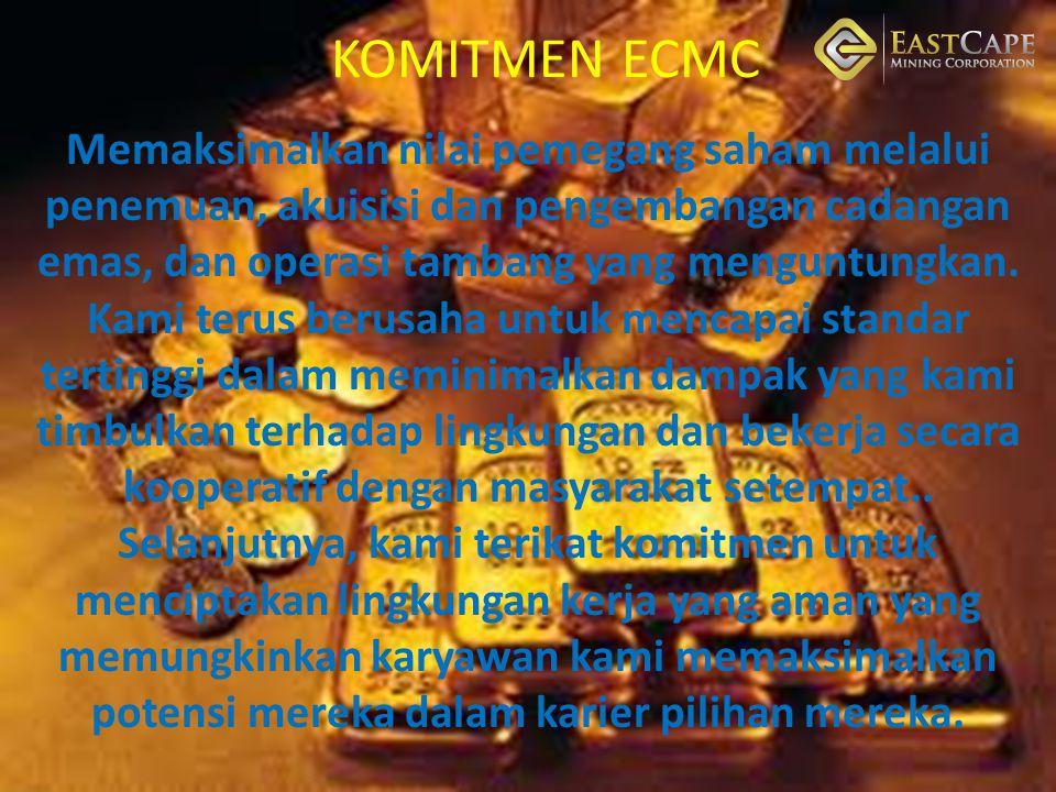 KOMITMEN ECMC Memaksimalkan nilai pemegang saham melalui penemuan, akuisisi dan pengembangan cadangan emas, dan operasi tambang yang menguntungkan. Ka