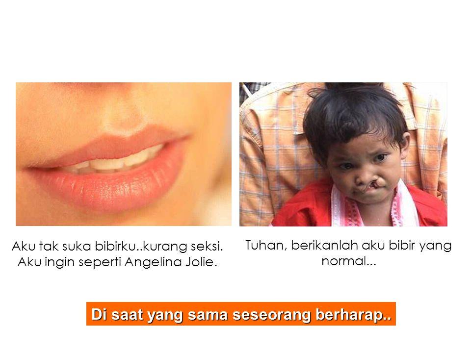 Aku tak suka bibirku..kurang seksi. Aku ingin seperti Angelina Jolie. Di saat yang sama seseorang berharap.. Tuhan, berikanlah aku bibir yang normal..