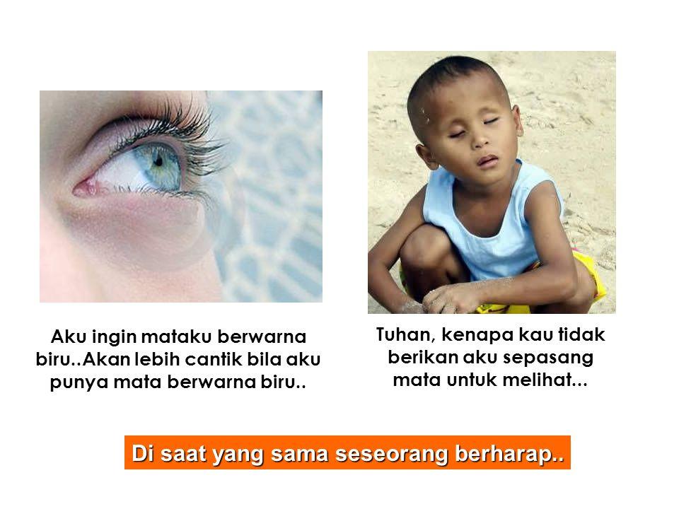 Aku ingin mataku berwarna biru..Akan lebih cantik bila aku punya mata berwarna biru.. Tuhan, kenapa kau tidak berikan aku sepasang mata untuk melihat.
