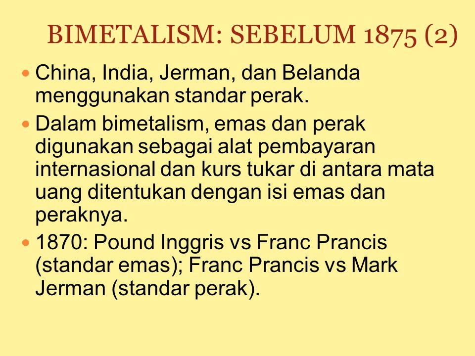 BIMETALISM: SEBELUM 1875 (1) Bimetalism: penggunaan standar ganda dalam pembuatan uang logam bebas yang meliputi emas dan perak. Inggris: menggunakan