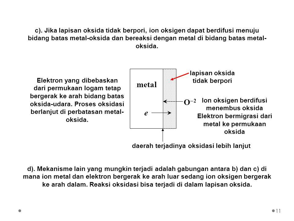 c). Jika lapisan oksida tidak berpori, ion oksigen dapat berdifusi menuju bidang batas metal-oksida dan bereaksi dengan metal di bidang batas metal- o